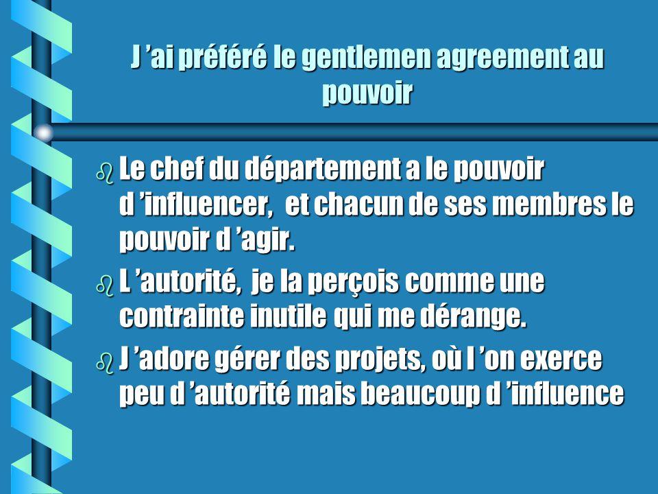 J ai préféré le gentlemen agreement au pouvoir b Le chef du département a le pouvoir d influencer, et chacun de ses membres le pouvoir d agir.