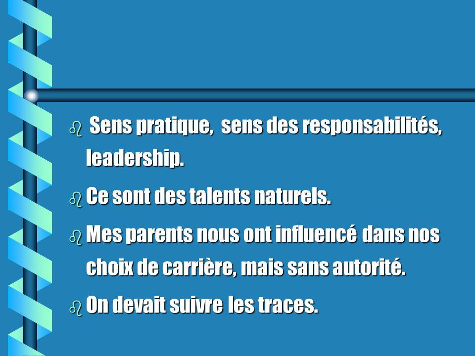 b Sens pratique, sens des responsabilités, leadership. b Ce sont des talents naturels. b Mes parents nous ont influencé dans nos choix de carrière, ma