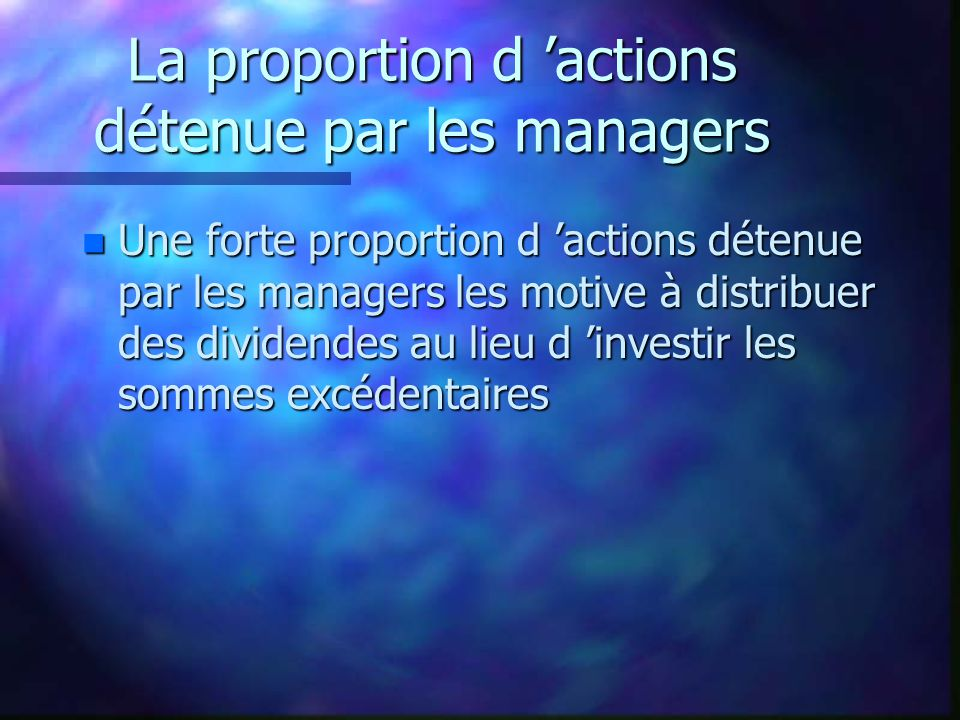 La proportion d actions détenue par les managers n Une forte proportion d actions détenue par les managers les motive à distribuer des dividendes au lieu d investir les sommes excédentaires