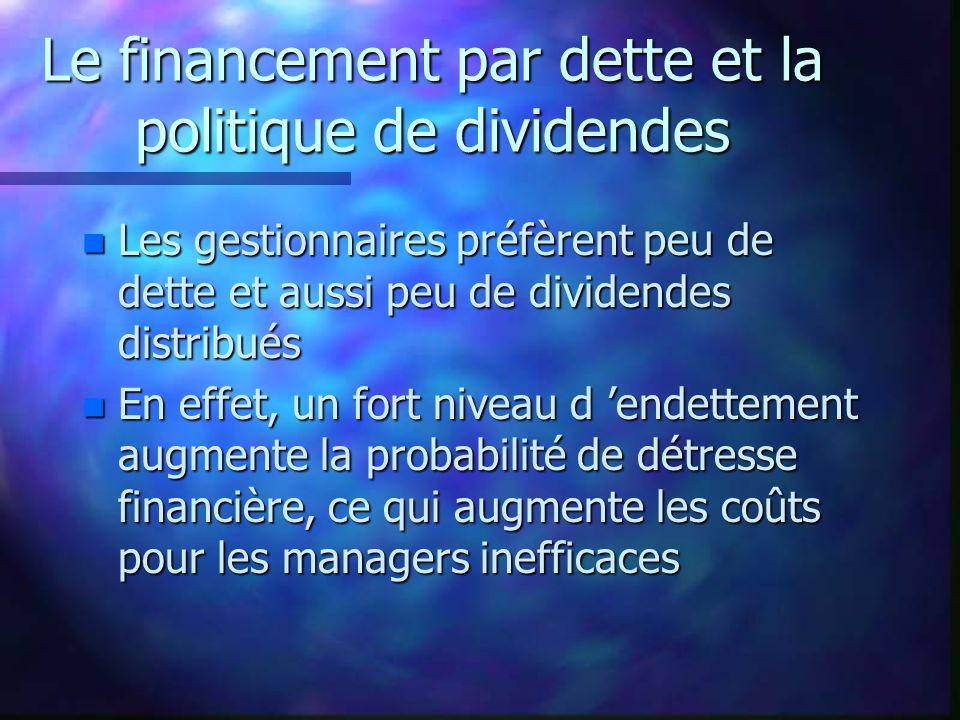 Le financement par dette et la politique de dividendes n Les gestionnaires préfèrent peu de dette et aussi peu de dividendes distribués n En effet, un fort niveau d endettement augmente la probabilité de détresse financière, ce qui augmente les coûts pour les managers inefficaces