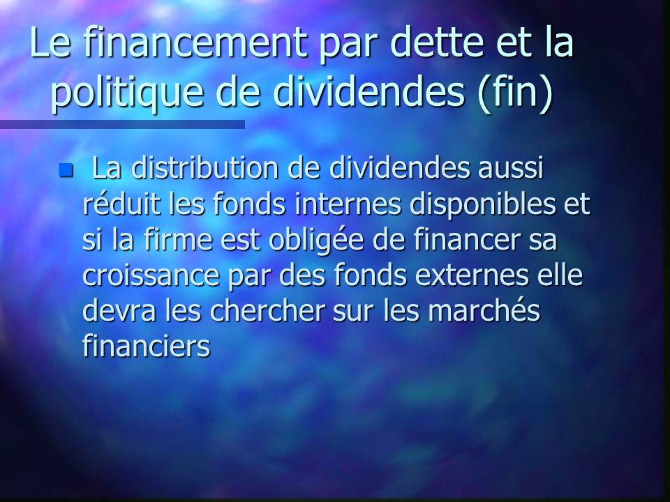 Le financement par dette et la politique de dividendes (fin) n La distribution de dividendes aussi réduit les fonds internes disponibles et si la firme est obligée de financer sa croissance par des fonds externes elle devra les chercher sur les marchés financiers