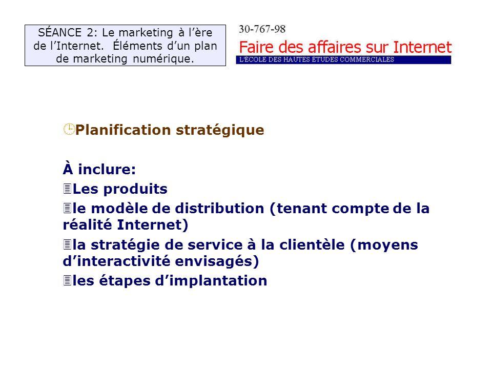 ¹ Planification stratégique À inclure: 3Les produits 3le modèle de distribution (tenant compte de la réalité Internet) 3la stratégie de service à la clientèle (moyens dinteractivité envisagés) 3les étapes dimplantation SÉANCE 2: Le marketing à lère de lInternet.