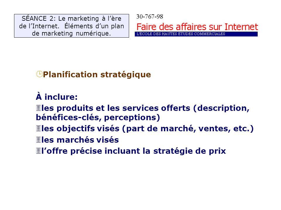 ¹ Planification stratégique À inclure: 3les produits et les services offerts (description, bénéfices-clés, perceptions) 3les objectifs visés (part de marché, ventes, etc.) 3les marchés visés 3loffre précise incluant la stratégie de prix SÉANCE 2: Le marketing à lère de lInternet.