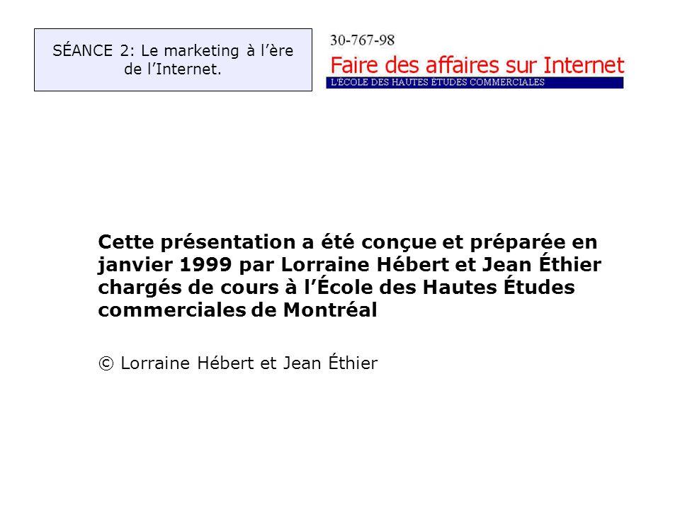 Cette présentation a été conçue et préparée en janvier 1999 par Lorraine Hébert et Jean Éthier chargés de cours à lÉcole des Hautes Études commerciales de Montréal © Lorraine Hébert et Jean Éthier SÉANCE 2: Le marketing à lère de lInternet.