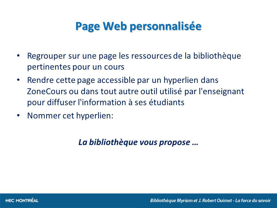 Page Web personnalisée Regrouper sur une page les ressources de la bibliothèque pertinentes pour un cours Rendre cette page accessible par un hyperlien dans ZoneCours ou dans tout autre outil utilisé par l enseignant pour diffuser l information à ses étudiants Nommer cet hyperlien: La bibliothèque vous propose …