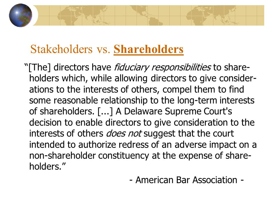 Stakeholders vs. Shareholders [The] directors have fiduciary responsibilities to share- holders which, while allowing directors to give consider- atio