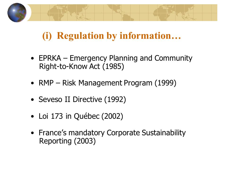 (i) Regulation by information… EPRKA – Emergency Planning and Community Right-to-Know Act (1985) RMP – Risk Management Program (1999) Seveso II Directive (1992) Loi 173 in Québec (2002) Frances mandatory Corporate Sustainability Reporting (2003)
