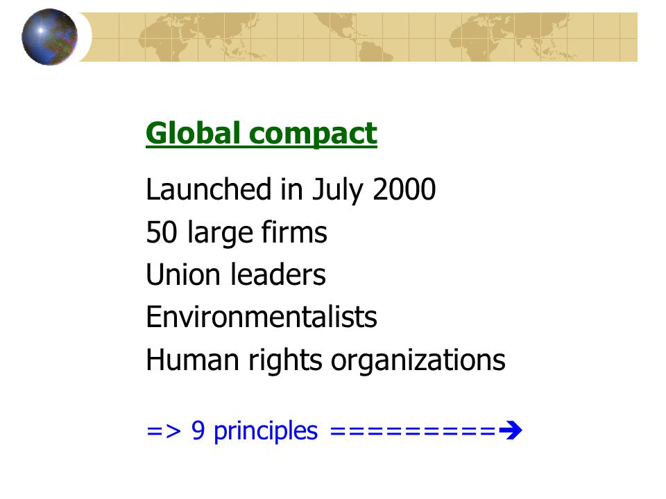 Global compact Launched in July 2000 50 large firms Union leaders Environmentalists Human rights organizations => 9 principles =========
