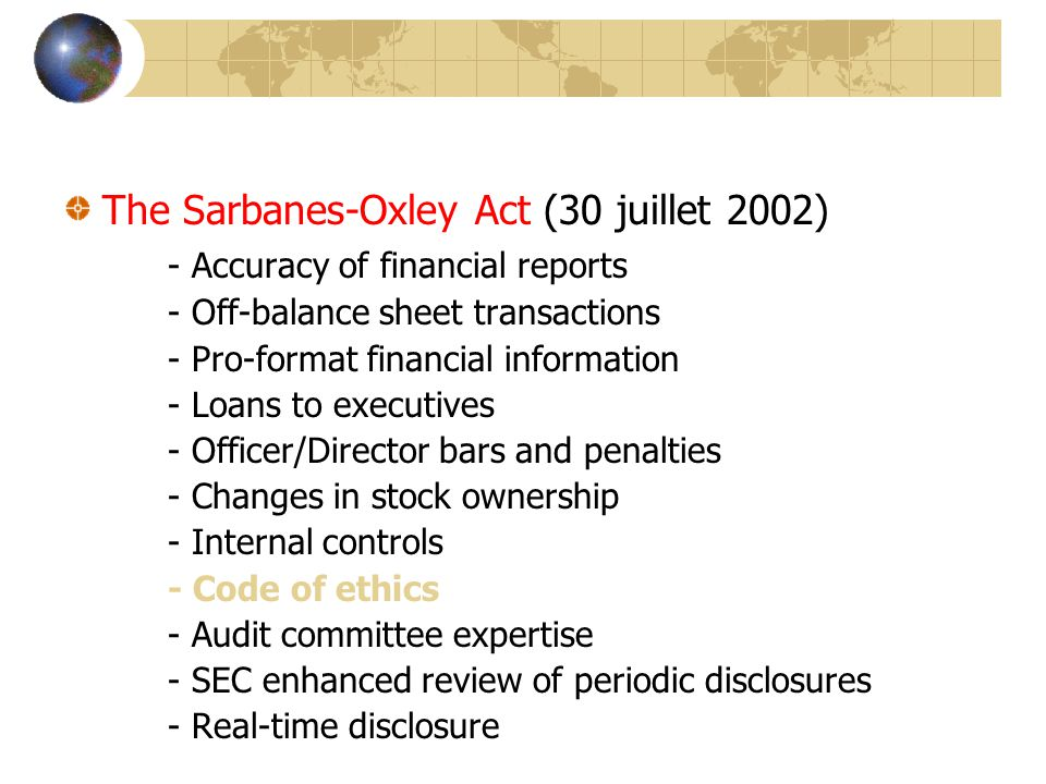 The Sarbanes-Oxley Act (30 juillet 2002) - Accuracy of financial reports - Off-balance sheet transactions - Pro-format financial information - Loans to executives - Officer/Director bars and penalties - Changes in stock ownership - Internal controls - Code of ethics - Audit committee expertise - SEC enhanced review of periodic disclosures - Real-time disclosure