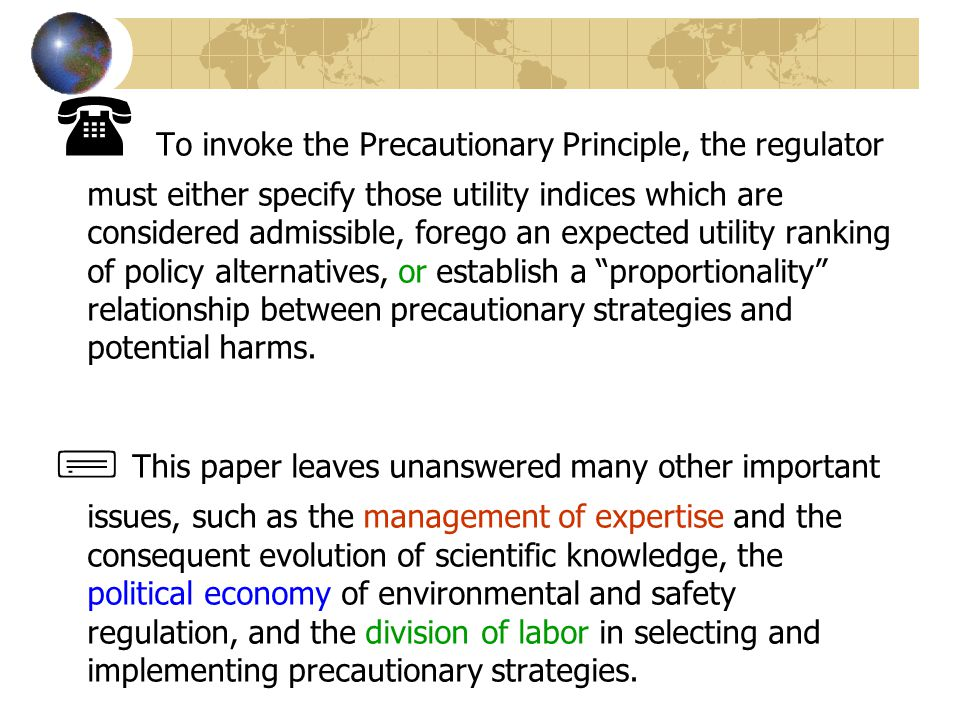 To invoke the Precautionary Principle, the regulator must either specify those utility indices which are considered admissible, forego an expected utility ranking of policy alternatives, or establish a proportionality relationship between precautionary strategies and potential harms.