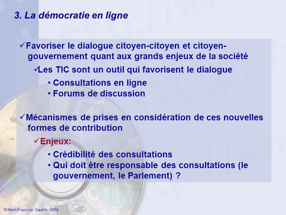 3. La démocratie en ligne © Henri-François Gautrin, 2004 Favoriser le dialogue citoyen-citoyen et citoyen- gouvernement quant aux grands enjeux de la