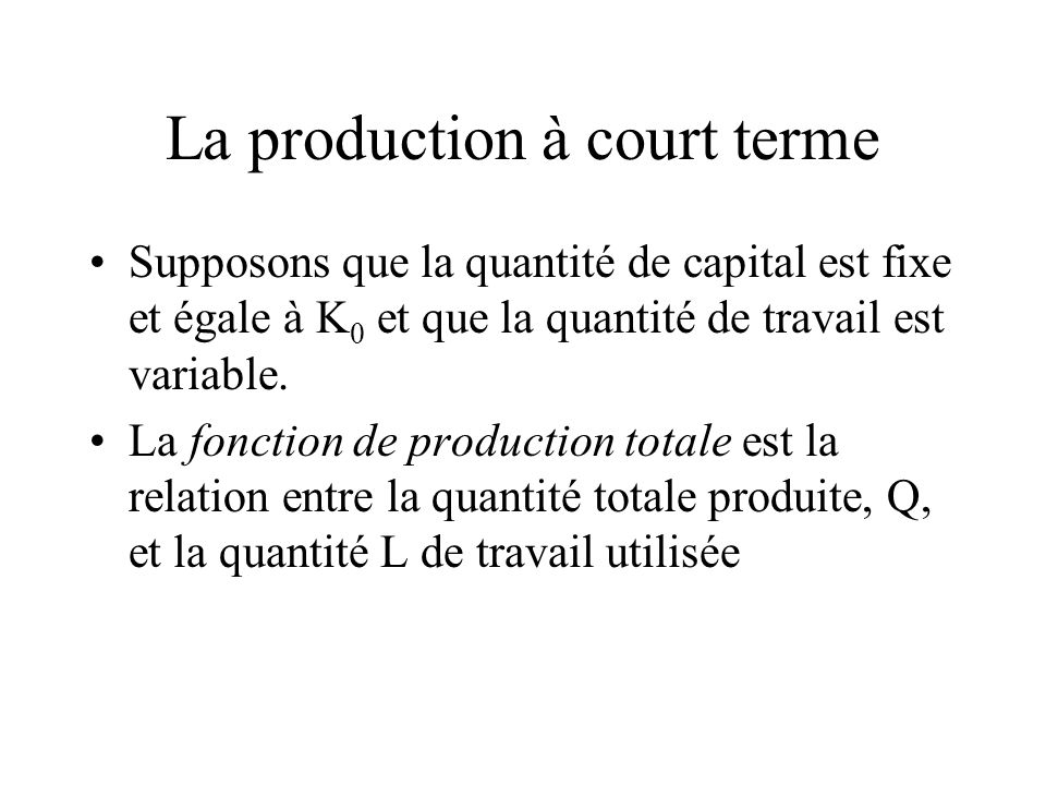 La production à court terme Supposons que la quantité de capital est fixe et égale à K 0 et que la quantité de travail est variable. La fonction de pr
