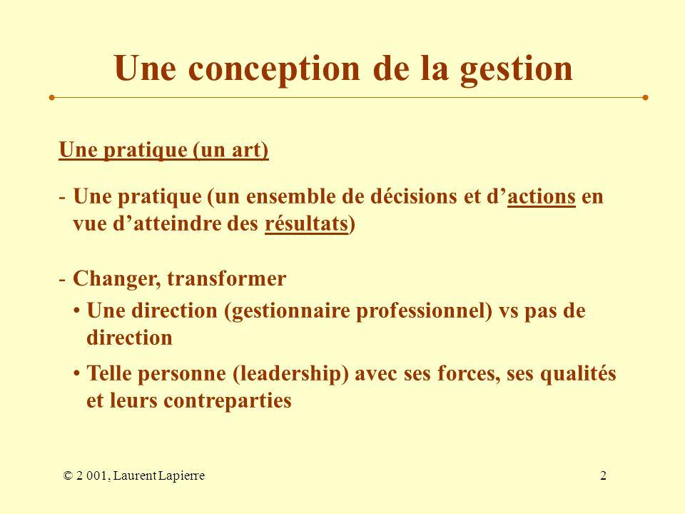 © 2 001, Laurent Lapierre2 Une conception de la gestion Une pratique (un art) -Une pratique (un ensemble de décisions et dactions en vue datteindre de