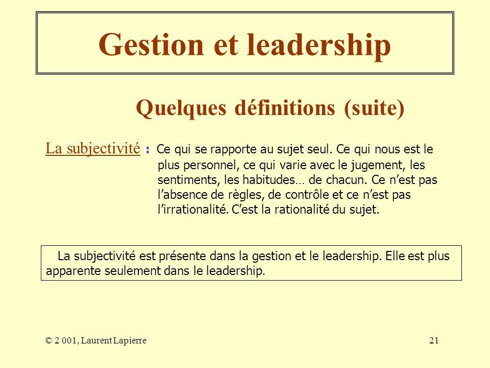 © 2 001, Laurent Lapierre21 Gestion et leadership Quelques définitions (suite) La subjectivité : Ce qui se rapporte au sujet seul. Ce qui nous est le