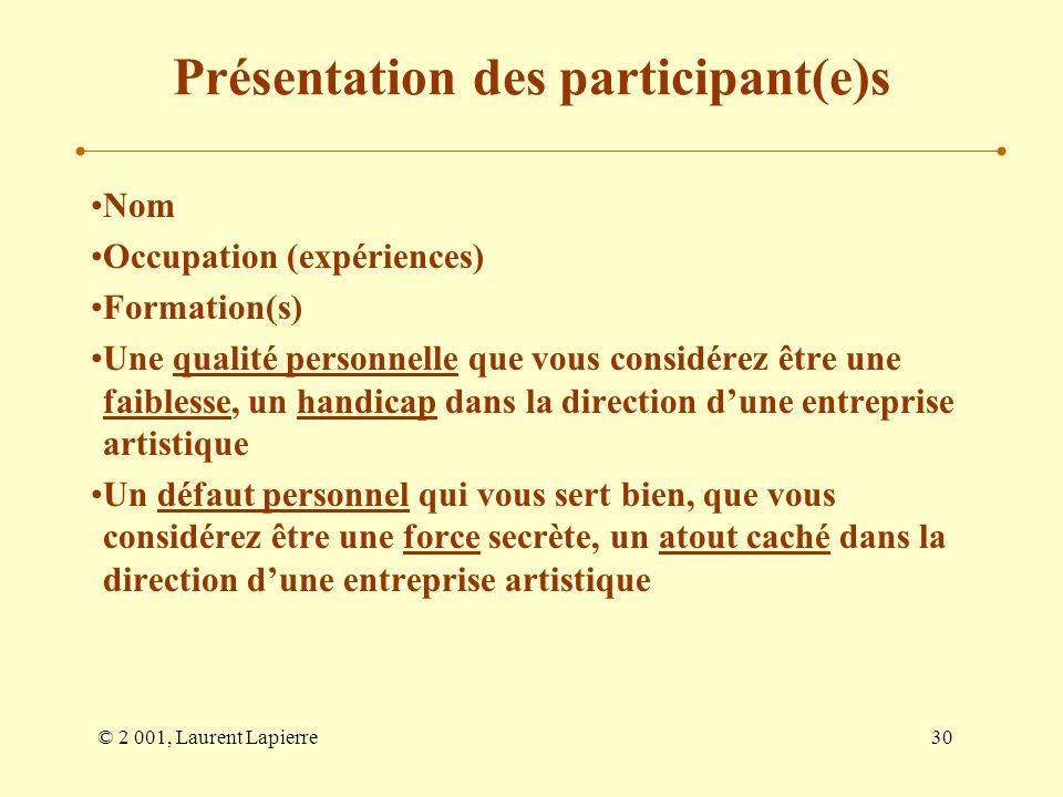 © 2 001, Laurent Lapierre30 Présentation des participant(e)s Nom Occupation (expériences) Formation(s) Une qualité personnelle que vous considérez êtr