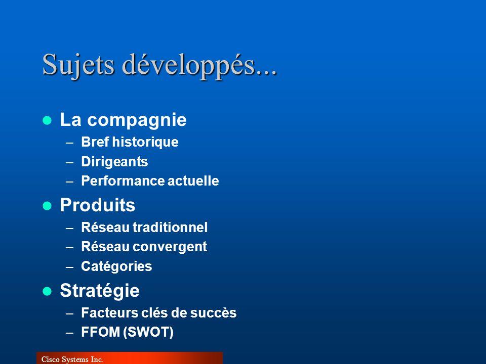 Cisco Systems Inc. Sujets développés... La compagnie –Bref historique –Dirigeants –Performance actuelle Produits –Réseau traditionnel –Réseau converge