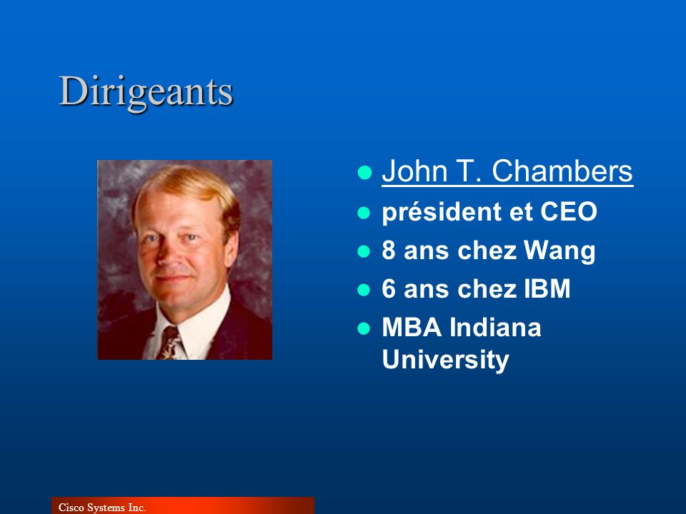 Cisco Systems Inc.Dirigeants John T. Chambers président et CEO 8 ans chez Wang 6 ans chez IBM MBA Indiana University