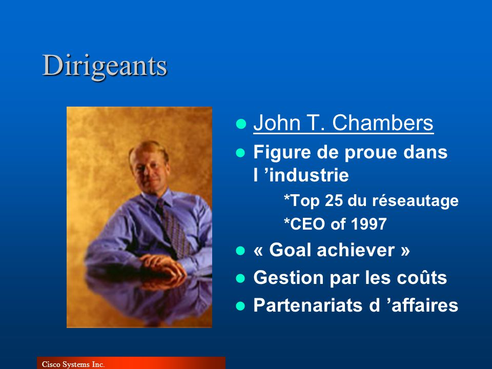 Cisco Systems Inc.Dirigeants John T. Chambers Figure de proue dans l industrie *Top 25 du réseautage *CEO of 1997 « Goal achiever » Gestion par les co