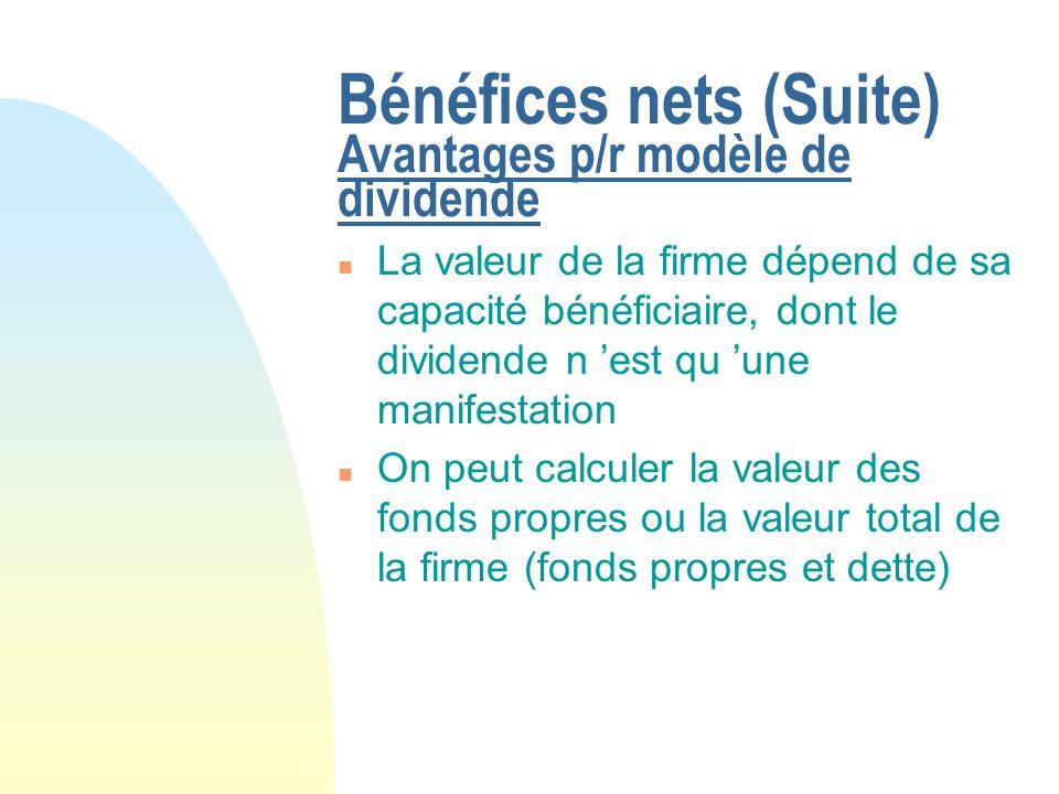 Bénéfices nets (Suite) Avantages p/r modèle de dividende n La valeur de la firme dépend de sa capacité bénéficiaire, dont le dividende n est qu une ma