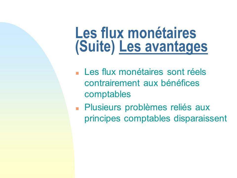 Les flux monétaires (Suite) Les avantages n Les flux monétaires sont réels contrairement aux bénéfices comptables n Plusieurs problèmes reliés aux pri