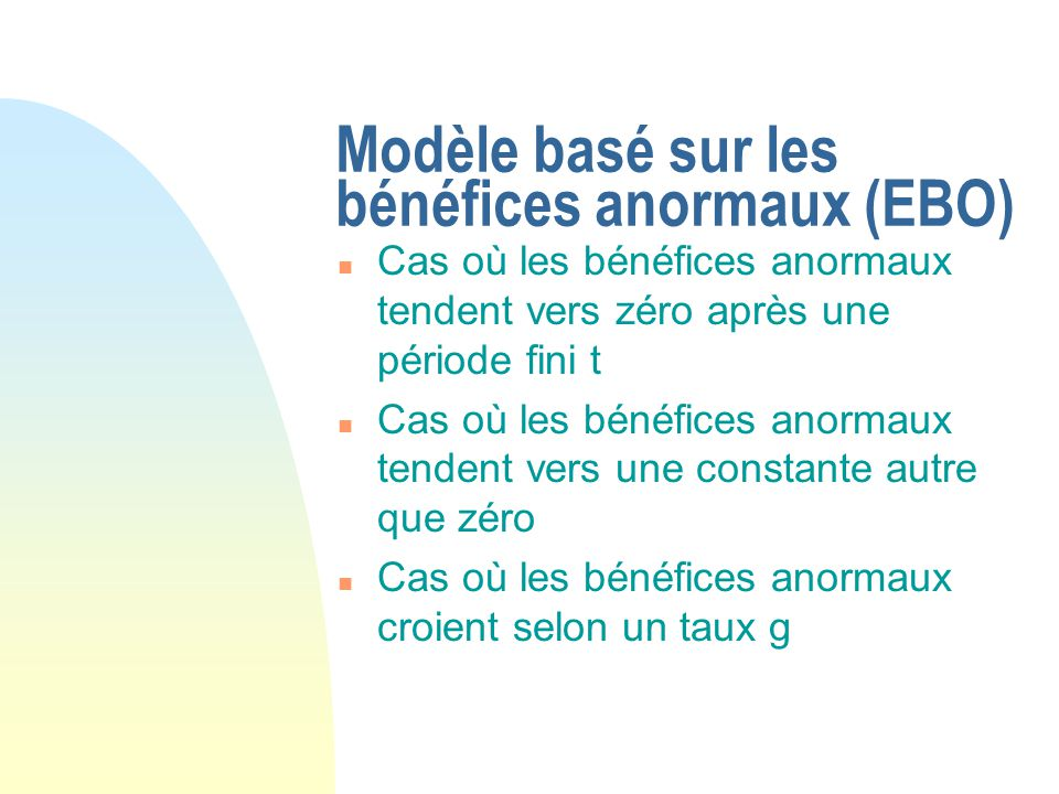 Modèle basé sur les bénéfices anormaux (EBO) n Cas où les bénéfices anormaux tendent vers zéro après une période fini t n Cas où les bénéfices anormau