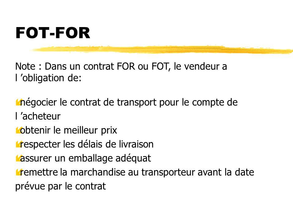 FOT-FOR Note : Dans un contrat FOR ou FOT, le vendeur a l obligation de: ínégocier le contrat de transport pour le compte de l acheteur íobtenir le me