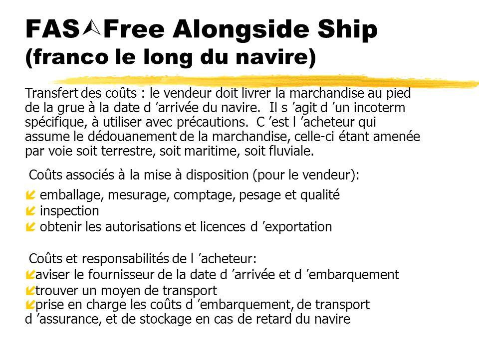 FAS Free Alongside Ship (franco le long du navire) Coûts associés à la mise à disposition (pour le vendeur): íemballage, mesurage, comptage, pesage et