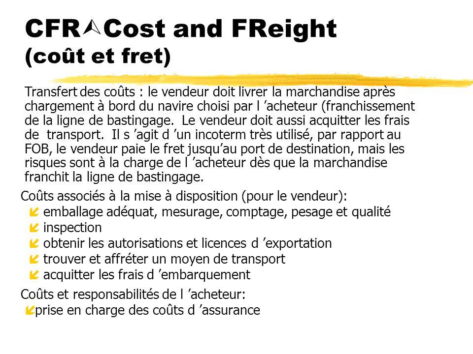 CFR Cost and FReight (coût et fret) Coûts associés à la mise à disposition (pour le vendeur): íemballage adéquat, mesurage, comptage, pesage et qualit