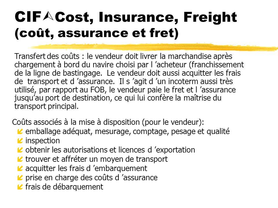 CIF Cost, Insurance, Freight (coût, assurance et fret) Coûts associés à la mise à disposition (pour le vendeur): íemballage adéquat, mesurage, comptag
