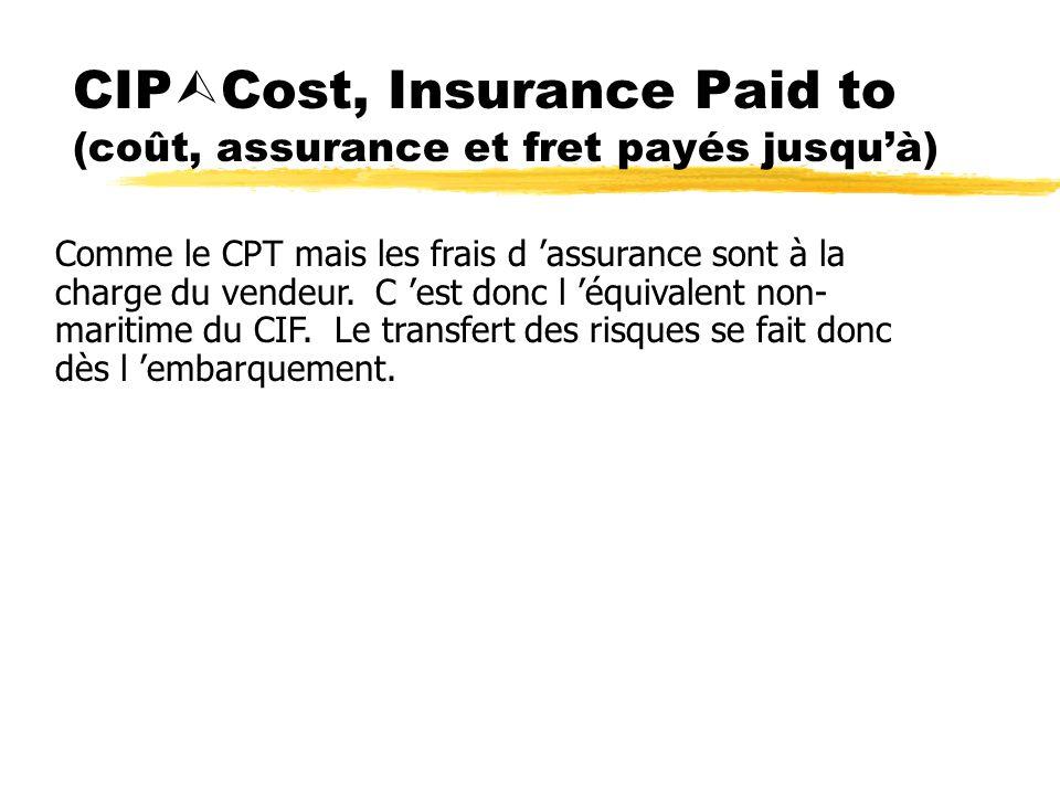 CIP Cost, Insurance Paid to (coût, assurance et fret payés jusquà) Comme le CPT mais les frais d assurance sont à la charge du vendeur. C est donc l é