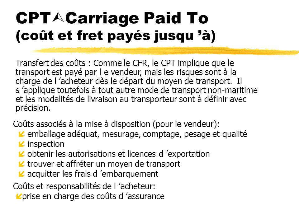 CPT Carriage Paid To (coût et fret payés jusqu à) Coûts associés à la mise à disposition (pour le vendeur): íemballage adéquat, mesurage, comptage, pe