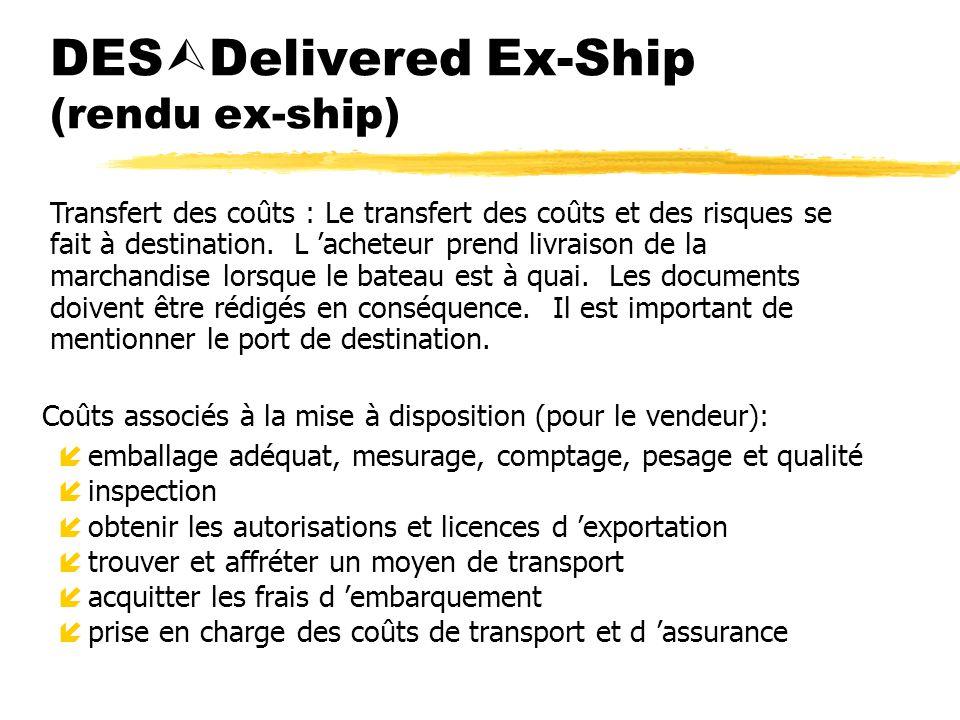 DES Delivered Ex-Ship (rendu ex-ship) Coûts associés à la mise à disposition (pour le vendeur): íemballage adéquat, mesurage, comptage, pesage et qual