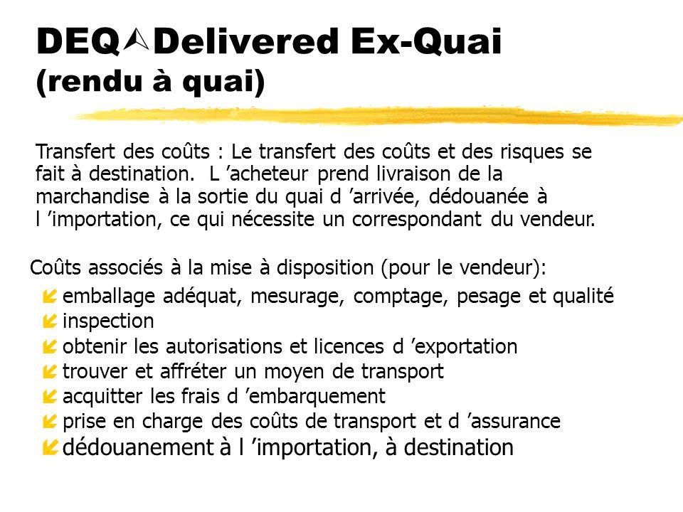DEQ Delivered Ex-Quai (rendu à quai) Coûts associés à la mise à disposition (pour le vendeur): íemballage adéquat, mesurage, comptage, pesage et quali
