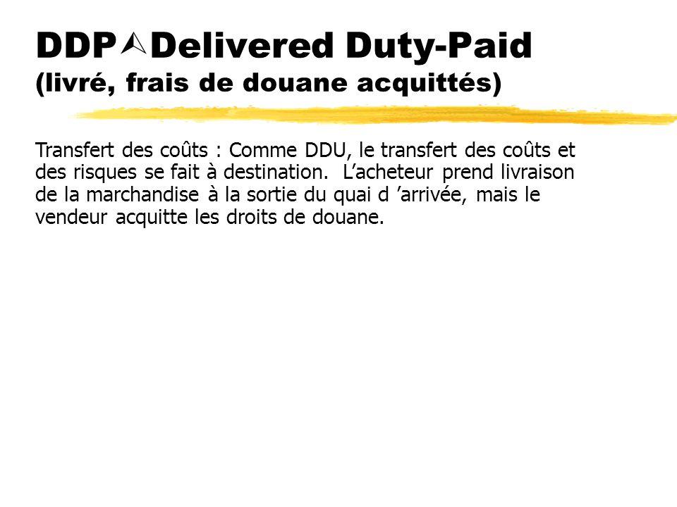 DDP Delivered Duty-Paid (livré, frais de douane acquittés) Transfert des coûts : Comme DDU, le transfert des coûts et des risques se fait à destinatio