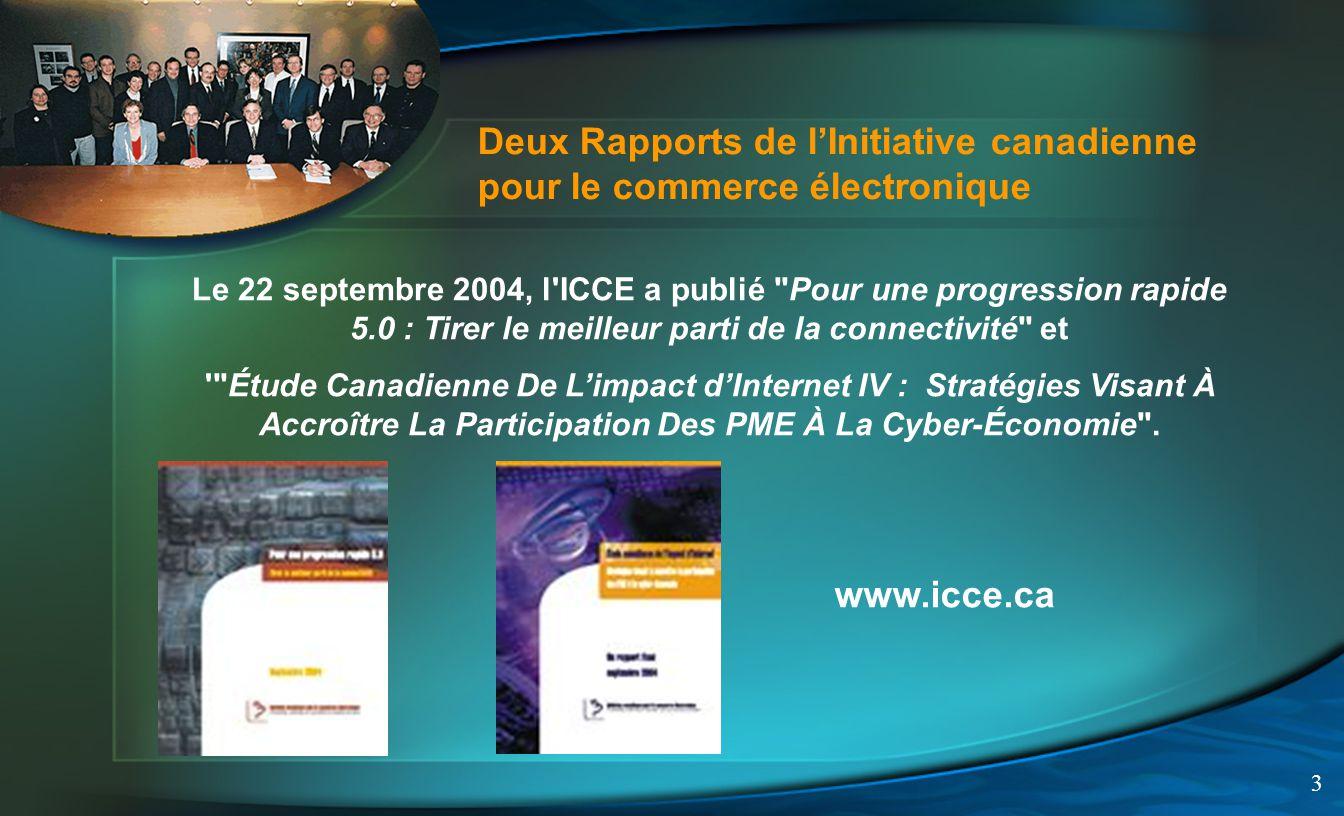 3 Le 22 septembre 2004, l ICCE a publié Pour une progression rapide 5.0 : Tirer le meilleur parti de la connectivité et Étude Canadienne De Limpact dInternet IV : Stratégies Visant À Accroître La Participation Des PME À La Cyber-Économie .