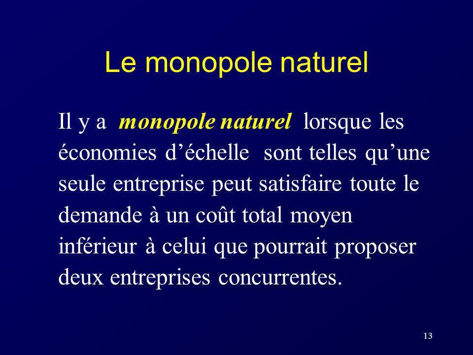 13 Le monopole naturel Il y a monopole naturel lorsque les économies déchelle sont telles quune seule entreprise peut satisfaire toute le demande à un