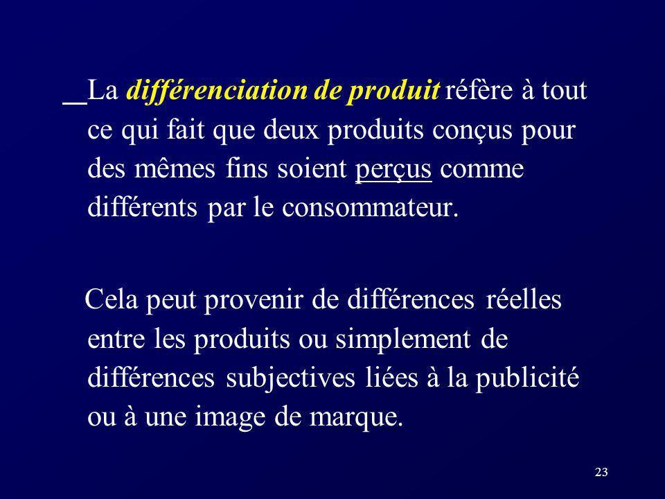 23 La différenciation de produit réfère à tout ce qui fait que deux produits conçus pour des mêmes fins soient perçus comme différents par le consomma