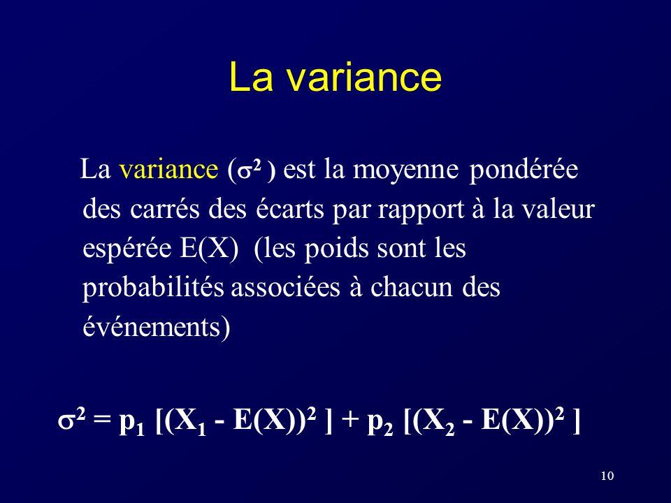 10 La variance La variance ( 2 ) est la moyenne pondérée des carrés des écarts par rapport à la valeur espérée E(X) (les poids sont les probabilités associées à chacun des événements) 2 = p 1 [(X 1 - E(X)) 2 ] + p 2 [(X 2 - E(X)) 2 ]