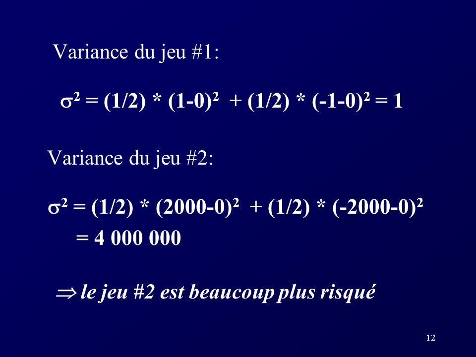 12 Variance du jeu #1: 2 = (1/2) * (1-0) 2 + (1/2) * (-1-0) 2 = 1 Variance du jeu #2: 2 = (1/2) * (2000-0) 2 + (1/2) * (-2000-0) 2 = 4 000 000 le jeu #2 est beaucoup plus risqué