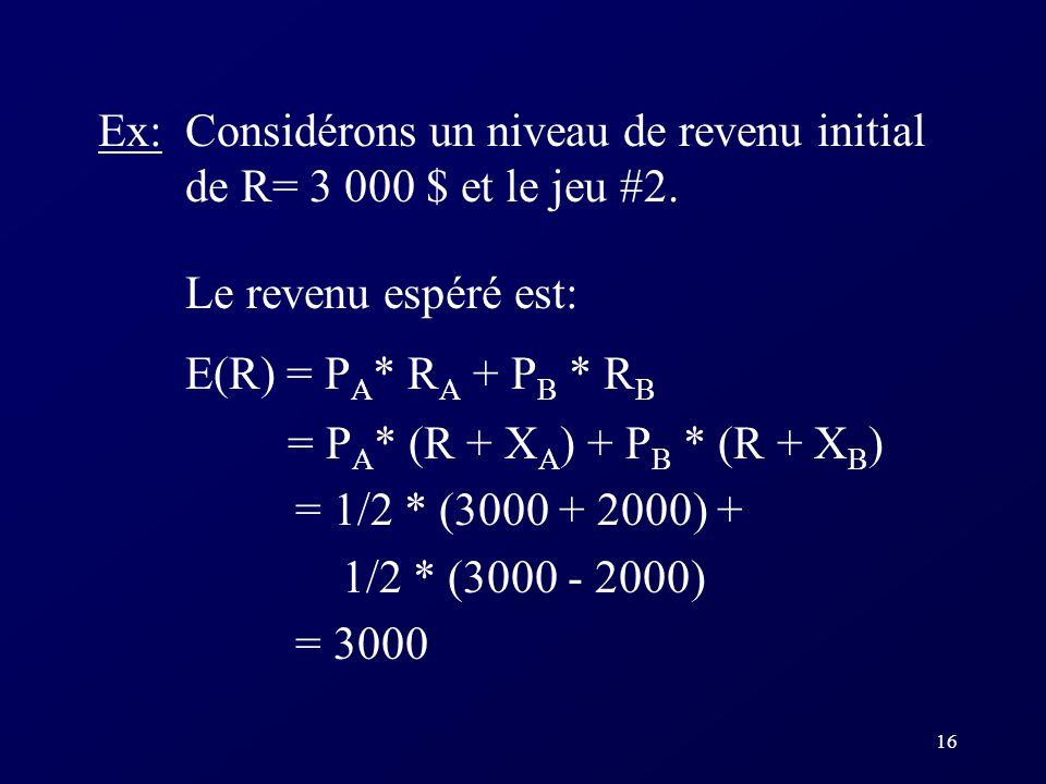 16 Ex: Considérons un niveau de revenu initial de R= 3 000 $ et le jeu #2. Le revenu espéré est: E(R) = P A * R A + P B * R B = P A * (R + X A ) + P B