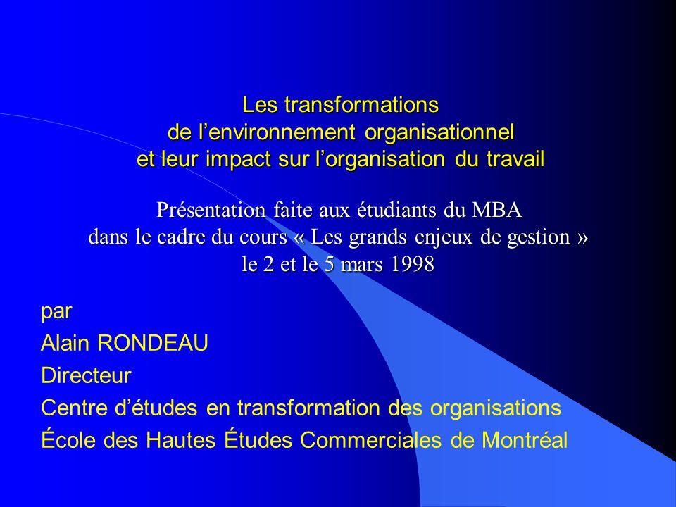 Les transformations de lenvironnement organisationnel et leur impact sur lorganisation du travail par Alain RONDEAU Directeur Centre détudes en transformation des organisations École des Hautes Études Commerciales de Montréal Présentation faite aux étudiants du MBA dans le cadre du cours « Les grands enjeux de gestion » le 2 et le 5 mars 1998