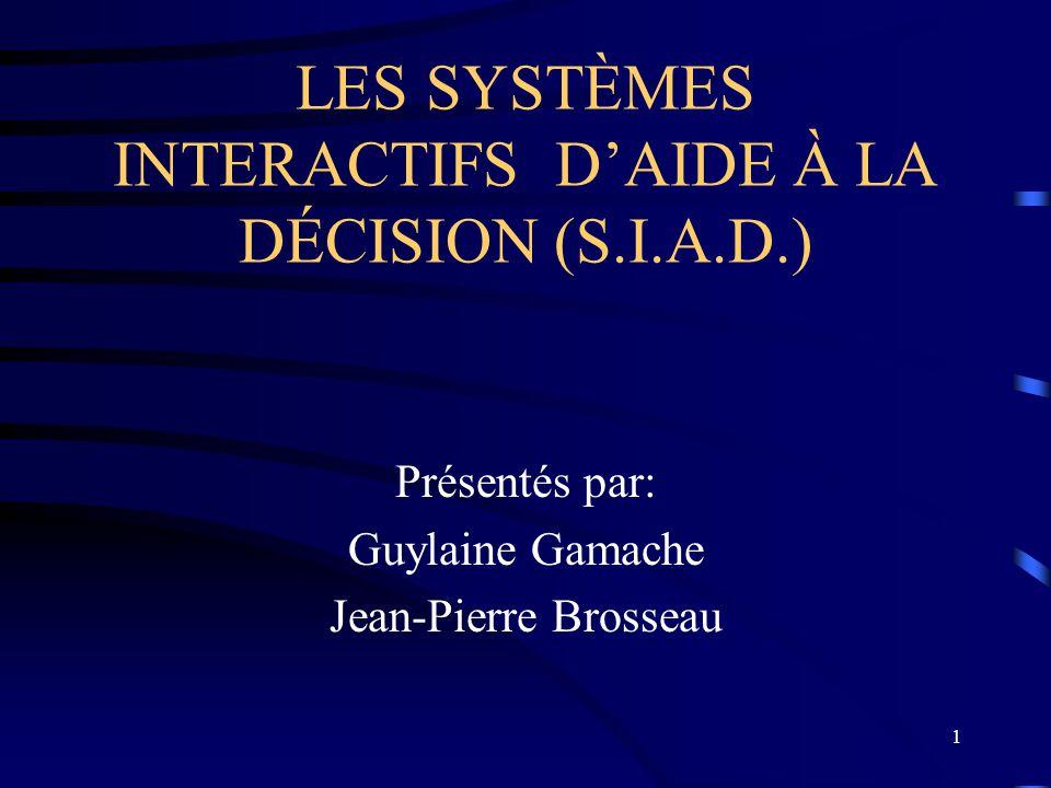1 LES SYSTÈMES INTERACTIFS DAIDE À LA DÉCISION (S.I.A.D.) Présentés par: Guylaine Gamache Jean-Pierre Brosseau
