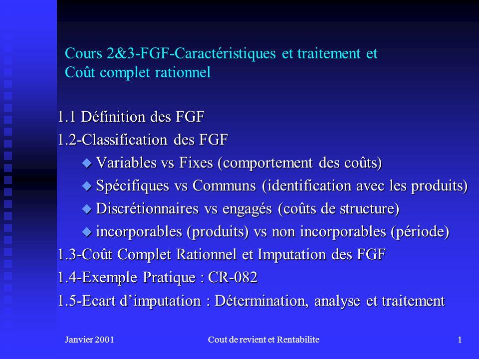Janvier 2001Cout de revient et Rentabilite11 1.2-Classification des FGF n Total des FGF sera composé de : u Charges spécifiques + Plus u Charges communes à la fonction de Production (obtenues par répartition selon des bases de répartition)