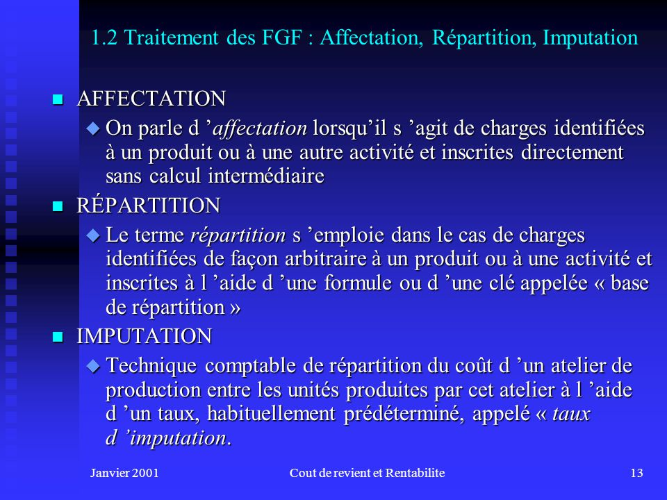 Janvier 2001Cout de revient et Rentabilite12 Atelier de production Sections auxiliaires Imputation Répartition Affectation (par ex. M.P., MOD) Réparti