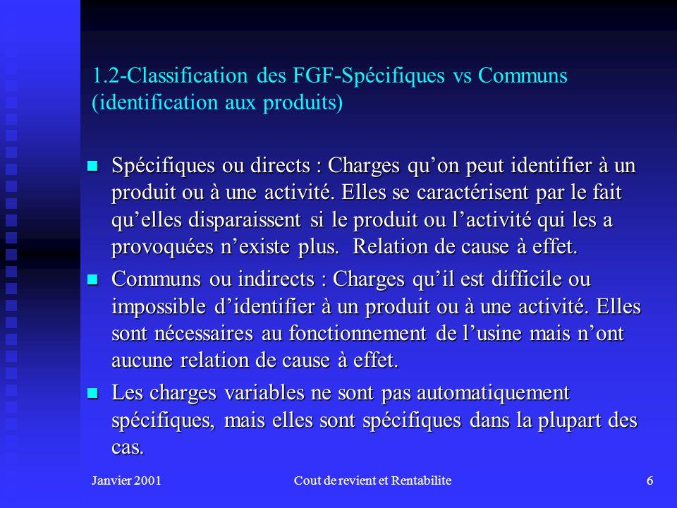 Janvier 2001Cout de revient et Rentabilite6 1.2-Classification des FGF-Spécifiques vs Communs (identification aux produits) n Spécifiques ou directs : Charges quon peut identifier à un produit ou à une activité.