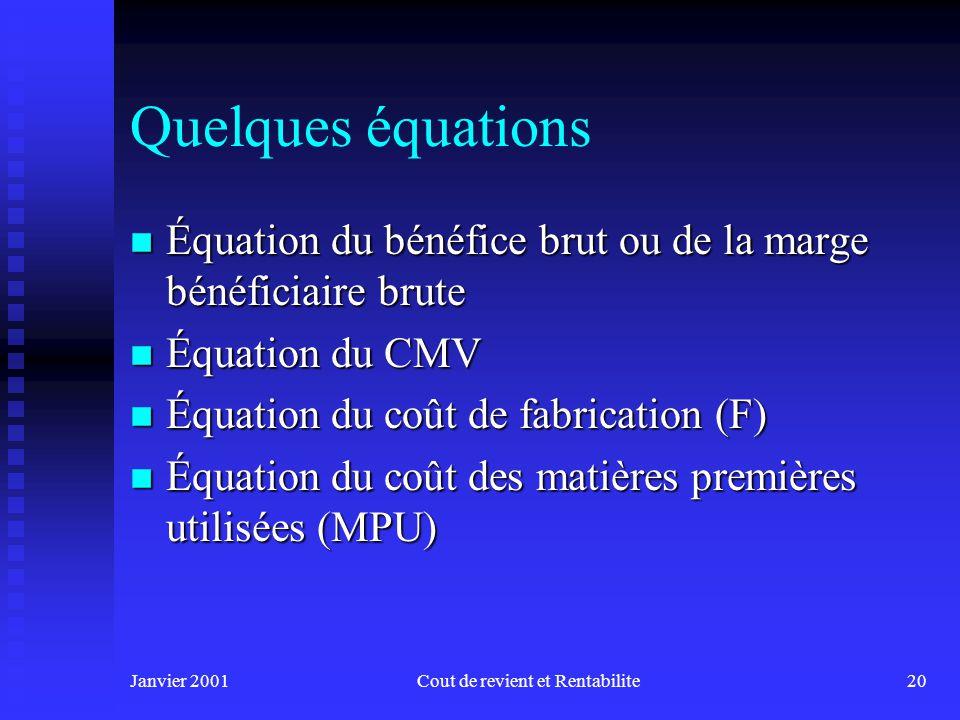 Janvier 2001Cout de revient et Rentabilite20 Quelques équations n Équation du bénéfice brut ou de la marge bénéficiaire brute n Équation du CMV n Équation du coût de fabrication (F) n Équation du coût des matières premières utilisées (MPU)