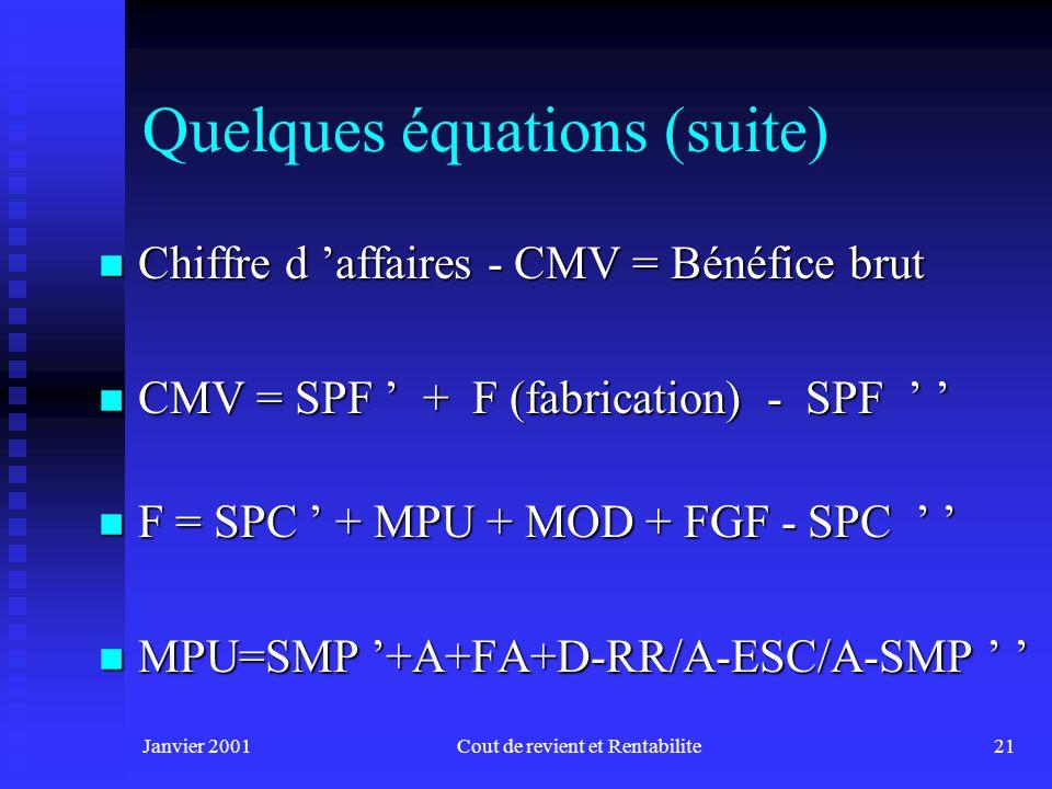 Janvier 2001Cout de revient et Rentabilite21 Quelques équations (suite) n Chiffre d affaires - CMV = Bénéfice brut n CMV = SPF + F (fabrication) - SPF n CMV = SPF + F (fabrication) - SPF n F = SPC + MPU + MOD + FGF - SPC n F = SPC + MPU + MOD + FGF - SPC n MPU=SMP +A+FA+D-RR/A-ESC/A-SMP n MPU=SMP +A+FA+D-RR/A-ESC/A-SMP