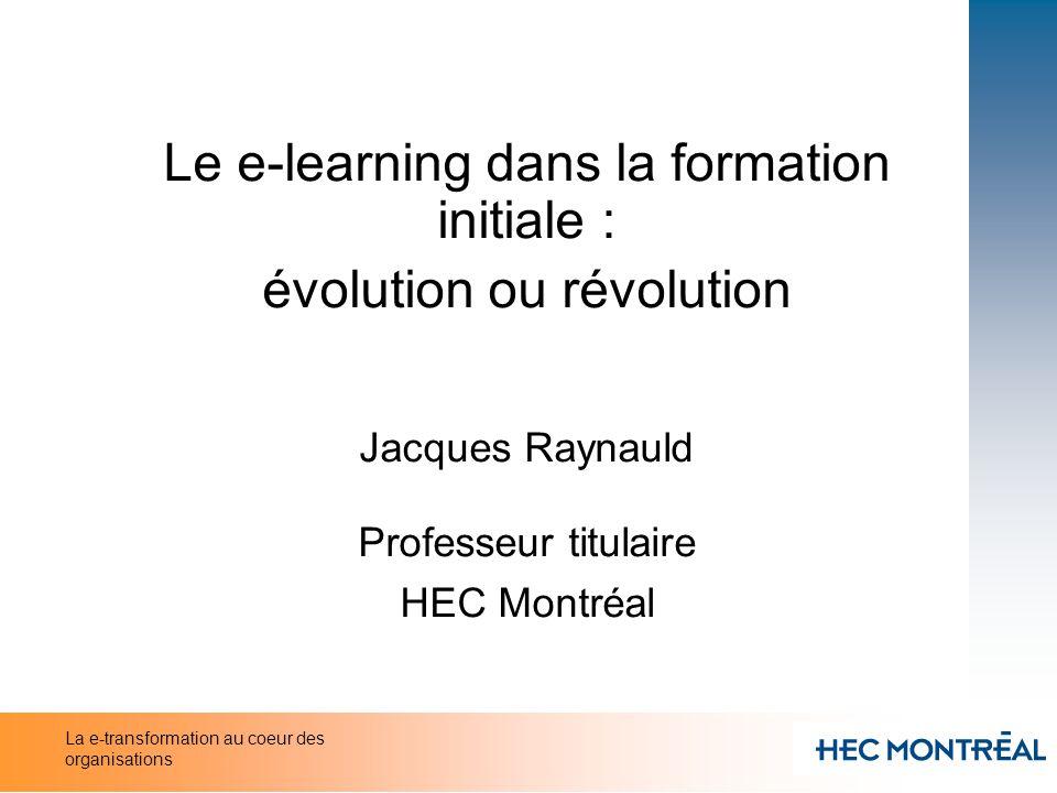 Le e-learning dans la formation initiale : évolution ou révolution Jacques Raynauld Professeur titulaire HEC Montréal La e-transformation au coeur des
