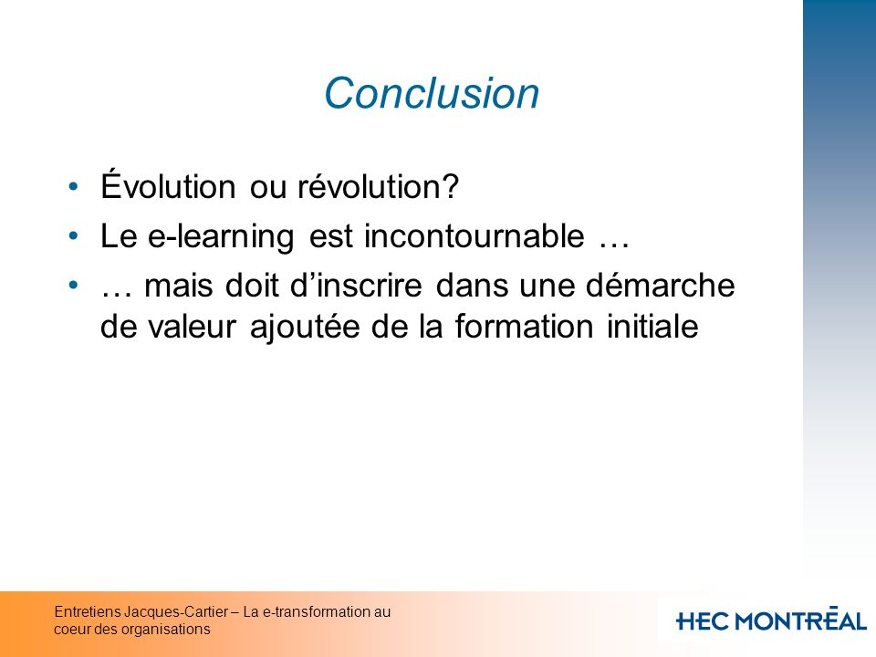 Entretiens Jacques-Cartier – La e-transformation au coeur des organisations Conclusion Évolution ou révolution? Le e-learning est incontournable … … m
