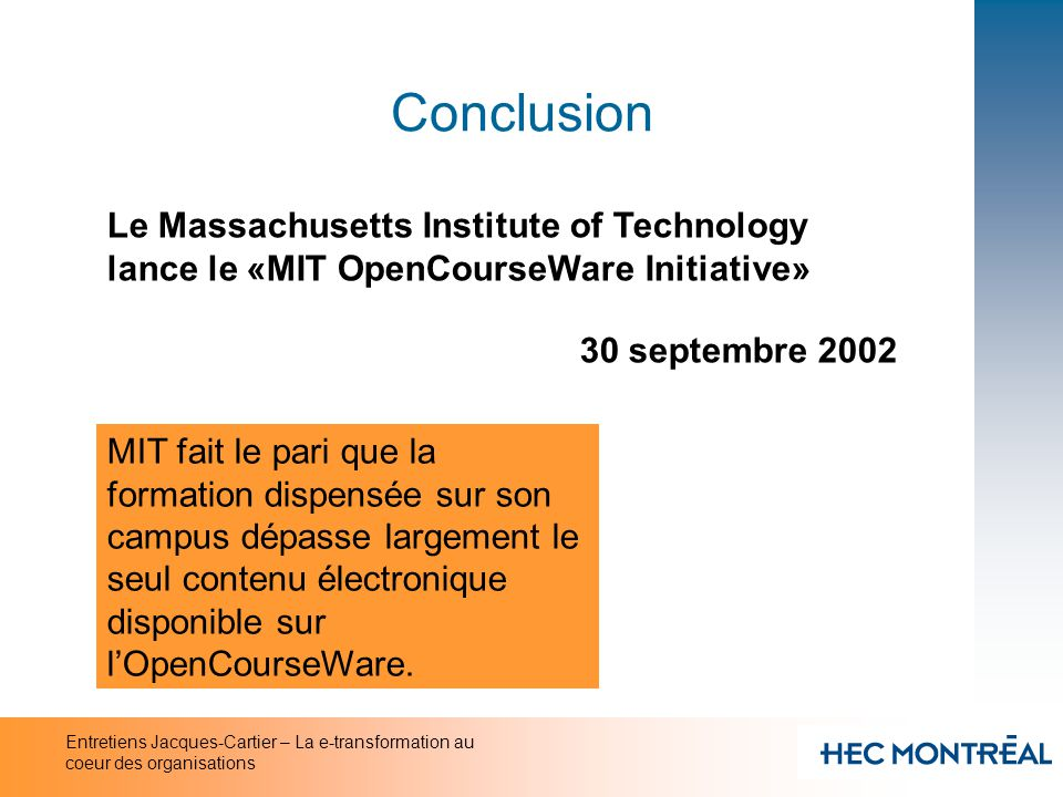 Entretiens Jacques-Cartier – La e-transformation au coeur des organisations Conclusion Hausse de 70% du nombre détudiants inscrits à la «Phoenix University on line» The Chronicle of Higher Education 1er novembre 2002 La formule Phoenix nest pas adaptée aux étudiants en formation initiale sur campus